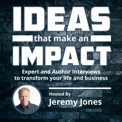 Ideas & Impact: Experts Share 3 Big Ideas to Transform Your Life and Business