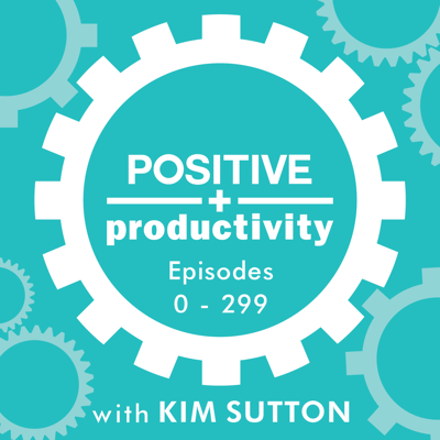 Positive Productivity with Kim Sutton | Archive I | Empowering Entrepreneurs to Achieve and Appreciate Personal and Professional Success