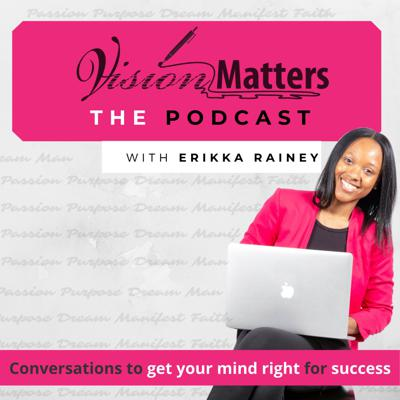 How are you gonna win when you ain't right within?   Vision Matters Podcast is all about getting your mind right for success because you have to change yourself before you change the world. If you are tired of setting goals and making vision boards every year and still not feeling like your life is getting any better or moving in the direction you want. Well, this podcast is for you. Host, Erikka Rainey, explores the self development needed to get the success you want.  You'll hear firsthand stories from people who have succeeded in making their vision for their life a reality.