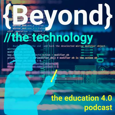 Beyond the technology: The education 4.0 podcast