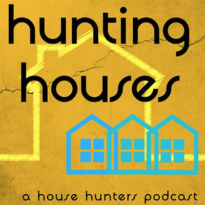 Hunting Houses : A House Hunters Podcast