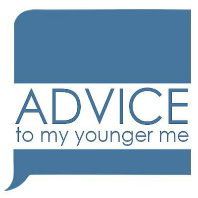 Advice To My Younger Me