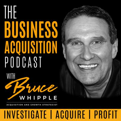The Business Acquisition Podcast with Bruce Whipple