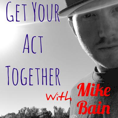 Get Your Act Together with Mike Bain
