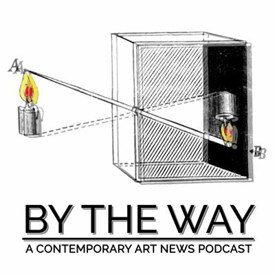 By The Way: A Contemporary Art News Podcast