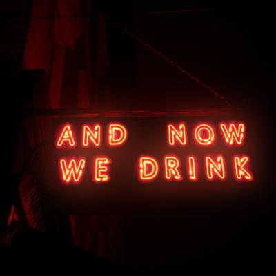 And Now We Drink