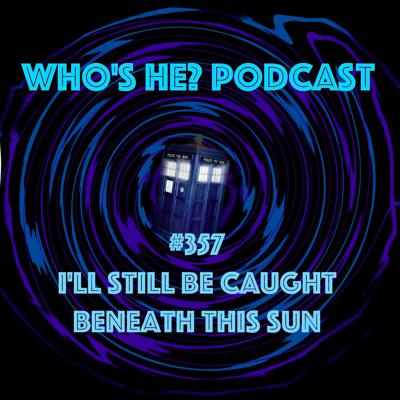 Cover art for Doctor Who: Who's He? Podcast #357 I'll still be caught beneath this sun