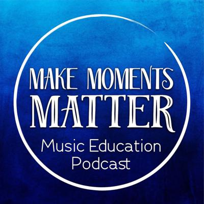 Make Moments Matter:  A Music Education Podcast