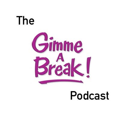 The Gimme A Break Podcast