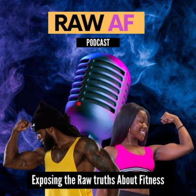 RAW AF Podcast - Exposing the Raw truths About Fitness