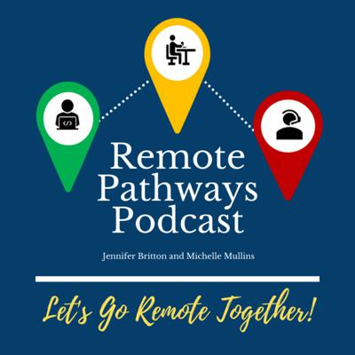 Calling all remote professionals - entrepreneurs, team leaders, virtual facilitators and sales professionals. Join co-hosts Jennifer Britton and Michelle Mullins as we explore the resources for a variety of remote professionals. We explore the people, places, and pathways for working remotely. We'll connect you with the tools, resources, and voices from the field to support you in navigating the dynamic, ever-changing pathways of working remotely. As remote workers ourselves, we are passionate about the world of Remote Work. We bring more than 4 decades of shared experience in working in this space – from global team leadership, to virtual entrepreneurship, to coaching and leading professionals with all these backgrounds. www.remotepathways.com