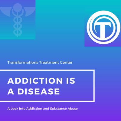 Addiction is a Disease - Transformations Treatment Center
