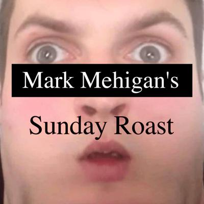 A podcast hosted by Mark Mehigan. Roasting Things. On Sundays.