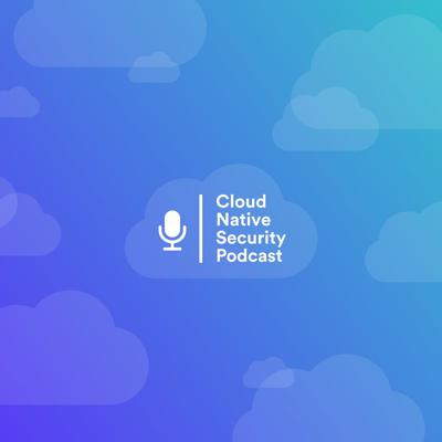 Cloud Native Security Podcast