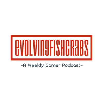 Evolvingfishcrabs -A Weekly Gamer Podcast-