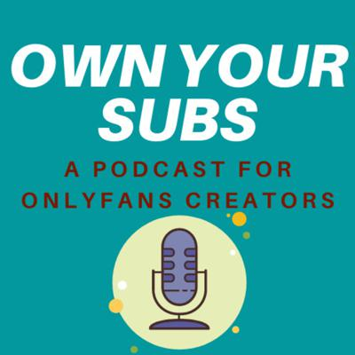 Own Your Subs - A Podcast For Onlyfans Creators
