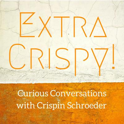 Extra Crispy! Curious conversations on creativity, culture, and spirituality with Crispin Schroeder