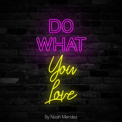 Do What You Love | By Noah Mendez