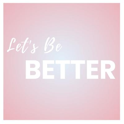 Let's Be Better