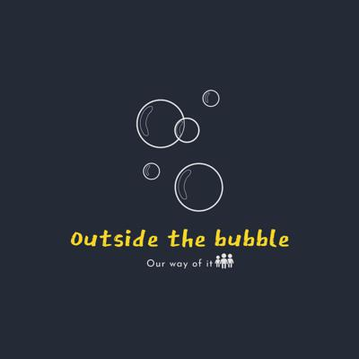 Outside the bubble (our way of it)