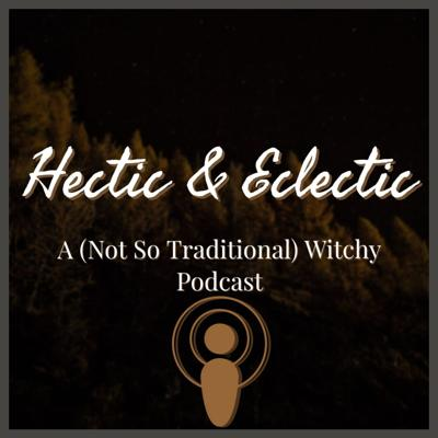 Hectic and Eclectic: A (Not So Traditional) Witchy Podcast