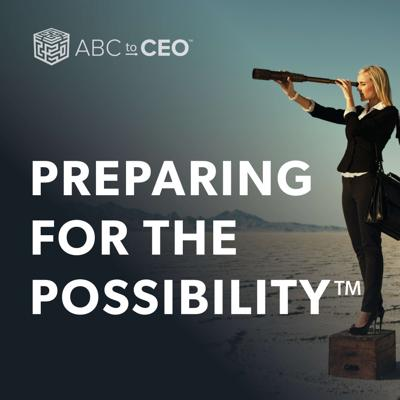 ABC to CEO: Preparing for the Possibility Podcast Conversations