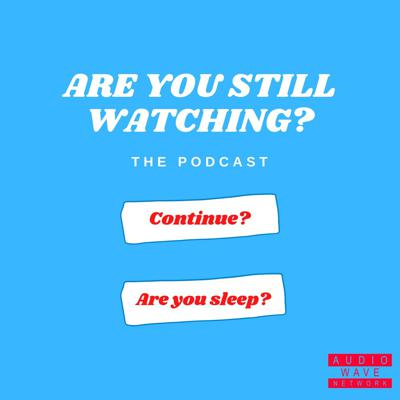 Are You Still Watching? The Podcast