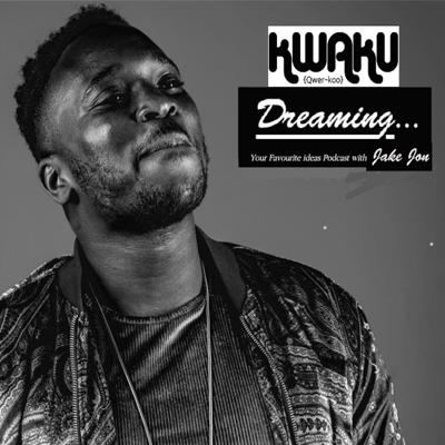 Kwaku Dreaming 'Your FAVOURITE ideas Podcast