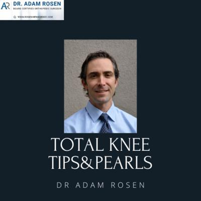Total Knee Tips & Pearls From Dr. Adam Rosen (A Virtual Total Knee Fellowship Podcast)