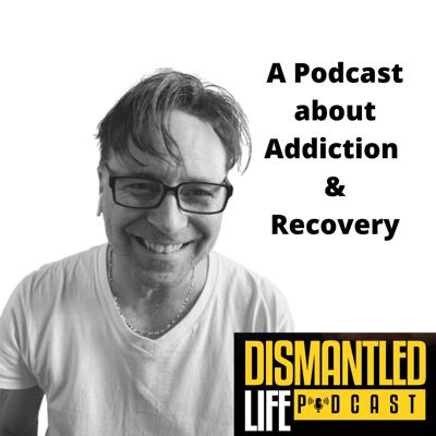 Dismantled Life : A Podcast about Addiction and Recovery