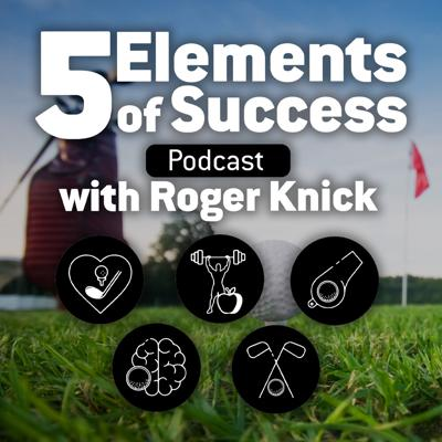 5 Elements of Success Podcast with Roger Knick