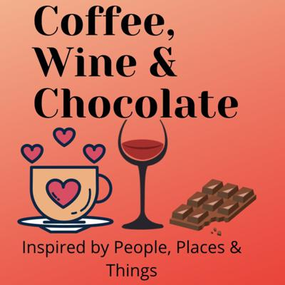 Coffee, Wine & Chocolate - Inspired by People, Places & Things