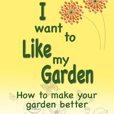 Cover art for I Want to Like my Garden - how to make your garden better
