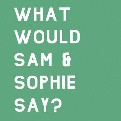 What Would Sam & Sophie Say?