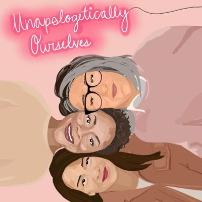 Unapologetically Ourselves