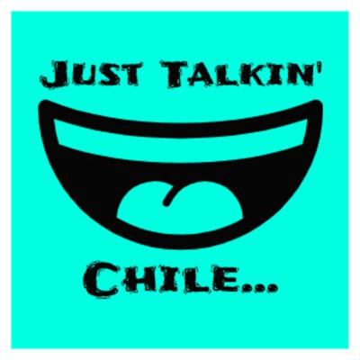 Just Talking Chile...
