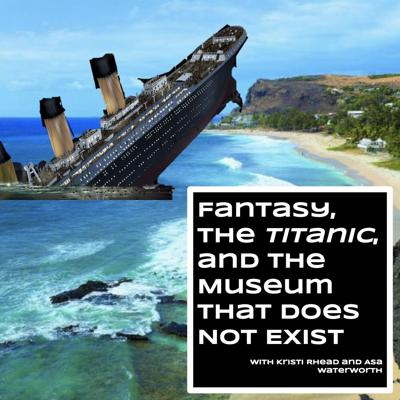 Fantasy, the Titanic, and the Museum that Does not Exist