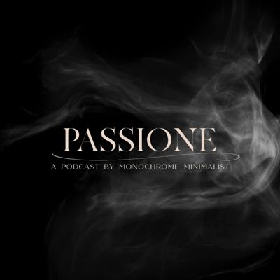 Passione: A Podcast by Monochrome Minimalist