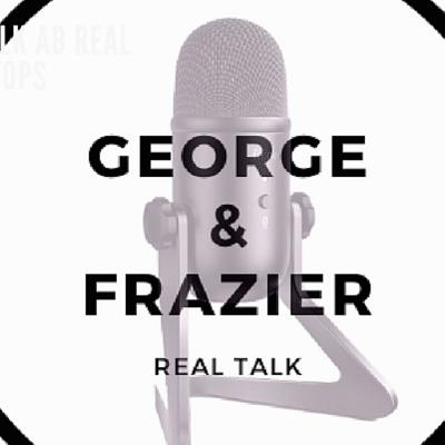 Real Talk with George & Frazier Podcast