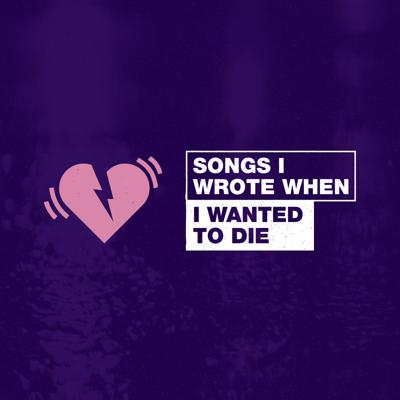 Songs I Wrote When I Wanted To Die