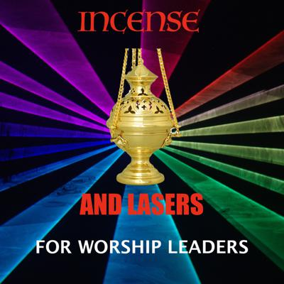 Incense and Lasers - for worship leaders