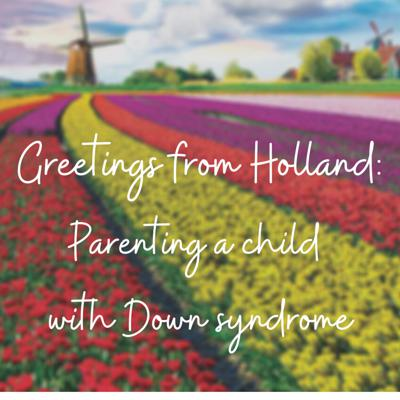 Greetings from Holland:  Parenting a child with Down syndrome