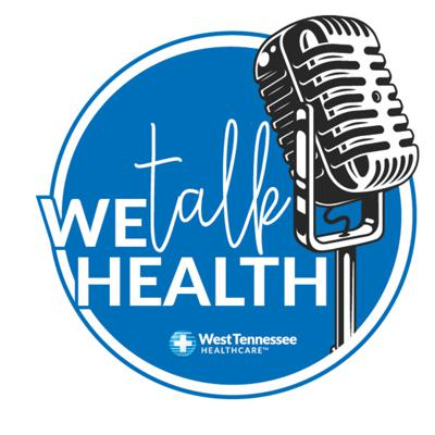 We Talk Health - West Tennessee Healthcare's Podcast