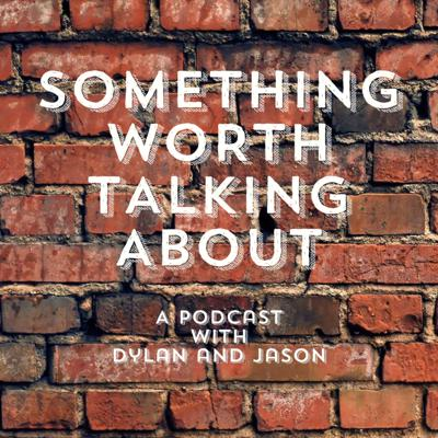 Something Worth Talking About: A Podcast With Dylan and Jason