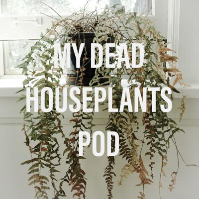 My Dead Houseplants the Podcast