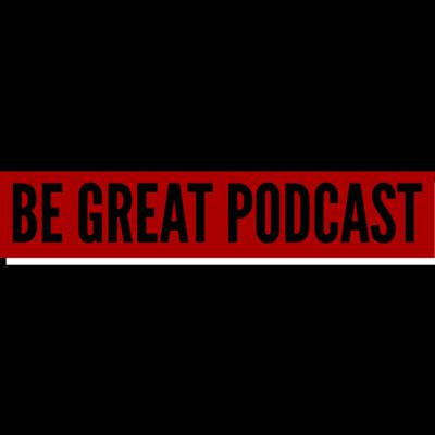 Be Great Podcast