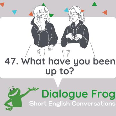 Cover art for 047 What have you been up to? – Short Dialogue in English