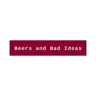 Beers and Bad Ideas