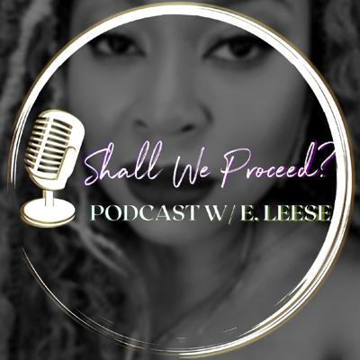 Shall We Proceed? Podcast w/E. Leese