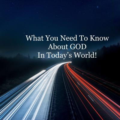 What You Need To Know About GOD in Today's World!